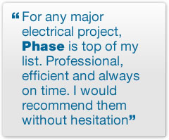 For any major electrical project, Phase is top of my list. Professional, efficient and always on time. I would recommend them without hesitation