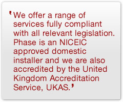 We offer a range of services fully compliant with all relevant legislation. Phase is an NICEIC approved domestic installer and we are also accredited by the United Kingdom Accreditation Service, UKAS.